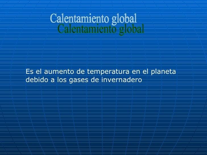 Calentamiento global Es el aumento de temperatura en el planeta debido a los gases de invernadero