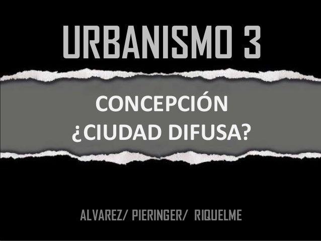 URBANISMO 3  CONCEPCIÓN¿CIUDAD DIFUSA? ALVAREZ/ PIERINGER/ RIQUELME