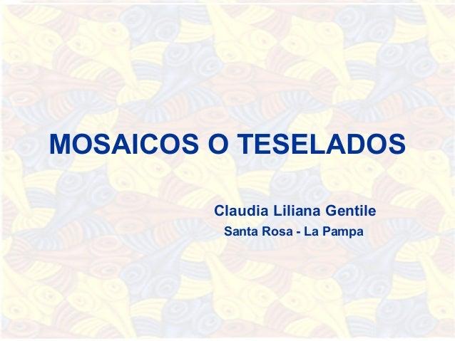 MOSAICOS O TESELADOS         Claudia Liliana Gentile          Santa Rosa - La Pampa