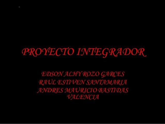 PROYECTO INTEGRADOR   EDSON ALHY ROZO GARCES  RAUL ESTIVEN SANTAMARIA  ANDRES MAURICIO BASTIDAS          VALENCIA
