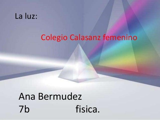La luz:          Colegio Calasanz femenino Ana Bermudez 7b         fisica.
