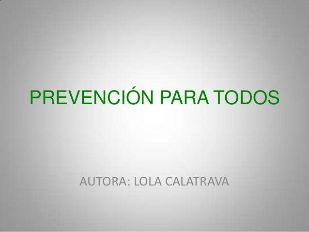 PREVENCIÓN PARA TODOS    AUTORA: LOLA CALATRAVA