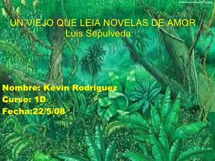 Nombre: Kevin Rodriguez Curso: 1D Fecha:22/5/08 UN VIEJO QUE LEIA NOVELAS DE AMOR Luis Sepulveda