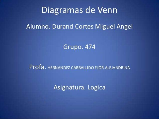 Diagramas de VennAlumno. Durand Cortes Miguel Angel              Grupo. 474Profa. HERNANDEZ CARBALLIDO FLOR ALEJANDRINA   ...
