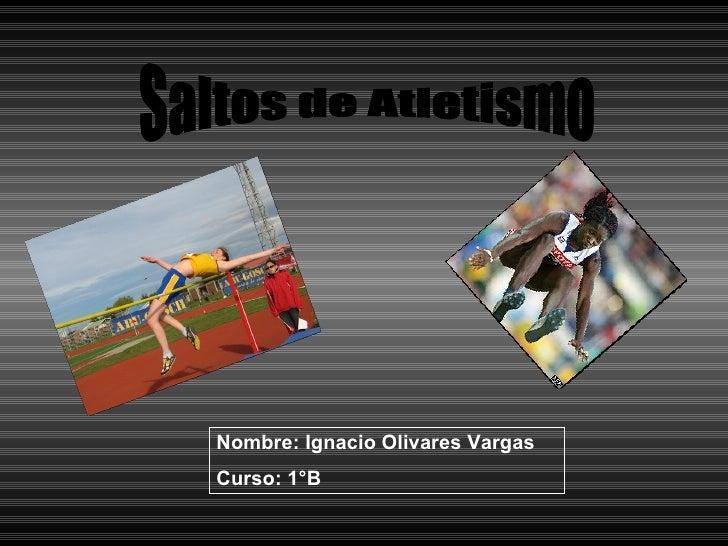 Saltos de Atletismo Nombre: Ignacio Olivares Vargas Curso: 1°B