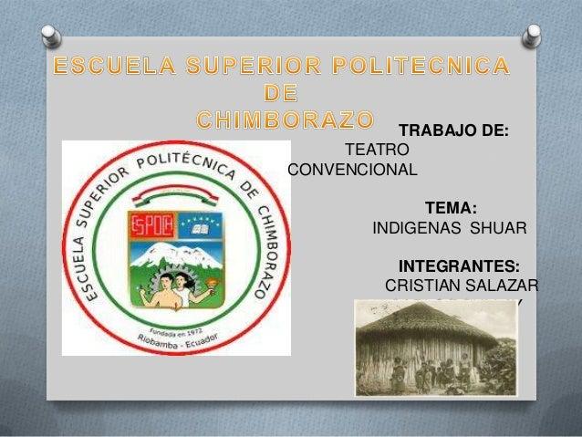 TRABAJO DE:     TEATROCONVENCIONAL             TEMA:       INDIGENAS SHUAR          INTEGRANTES:         CRISTIAN SALAZAR ...