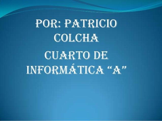 """Por: Patricio    Colcha   Cuarto deInformátIca """"a"""""""