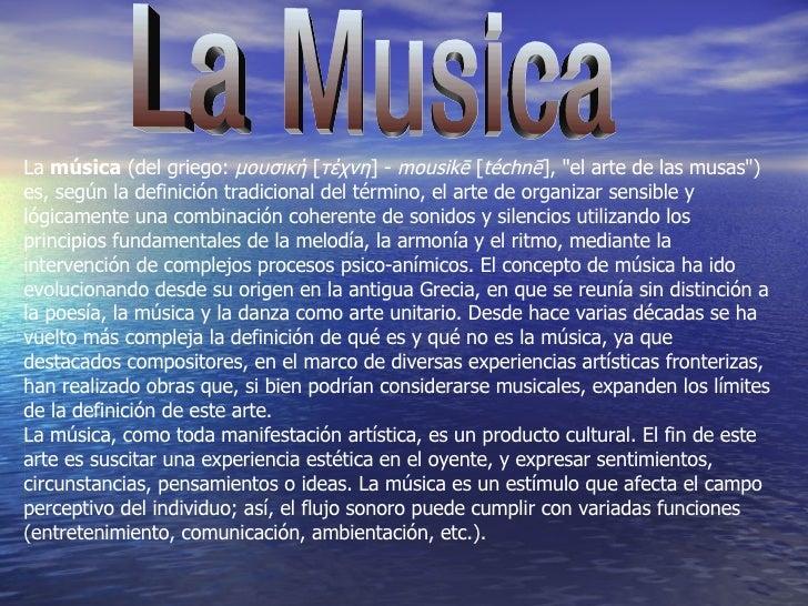 """La Musica La  música  (del griego:  μουσική  [ τέχνη ] -  mousikē  [ téchnē ], """"el arte de las musas"""") es, según..."""
