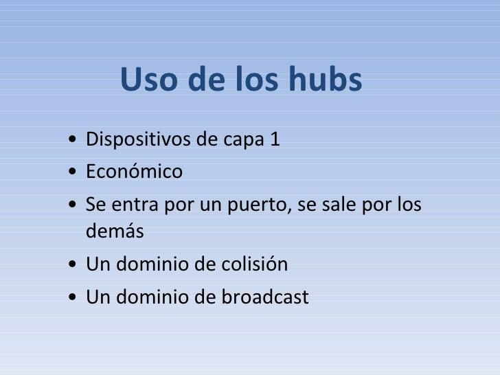 Uso de los hubs <ul><li>Dispositivos de capa 1 </li></ul><ul><li>Económico </li></ul><ul><li>Se entra por un puerto, se sa...
