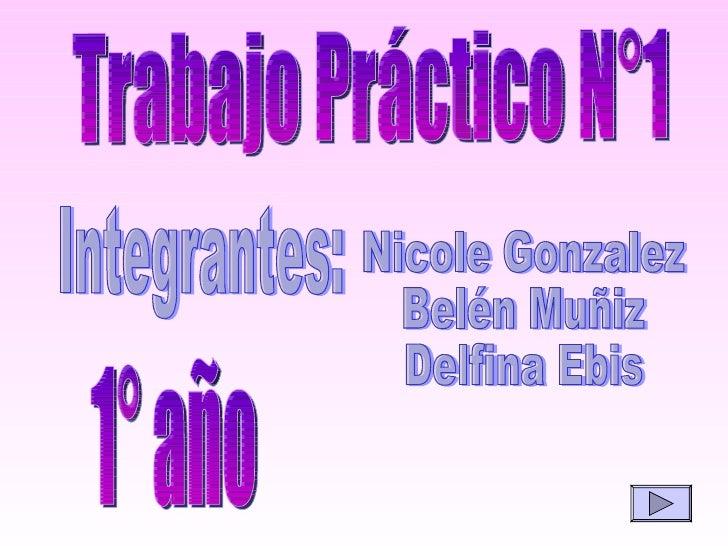 Trabajo Práctico N°1 Integrantes:  Nicole Gonzalez Belén Muñiz Delfina Ebis 1° año