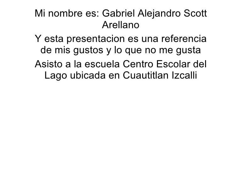 Mi nombre es: Gabriel Alejandro Scott Arellano Y esta presentacion es una referencia de mis gustos y lo que no me gusta As...