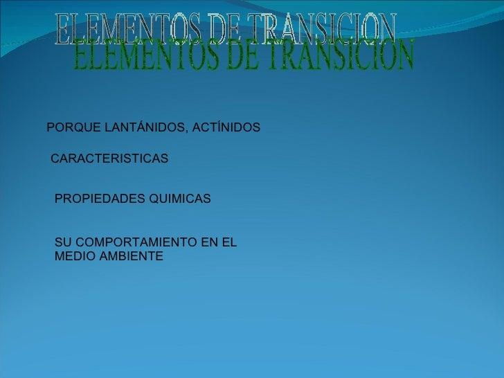 ELEMENTOS DE TRANSICION PORQUE LANTÁNIDOS, ACTÍNIDOS CARACTERISTICAS PROPIEDADES QUIMICAS SU COMPORTAMIENTO EN EL MEDIO AM...
