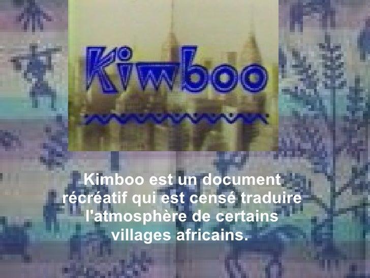 Kimboo est un document récréatif qui est censé traduire l'atmosphère de certains villages africains.