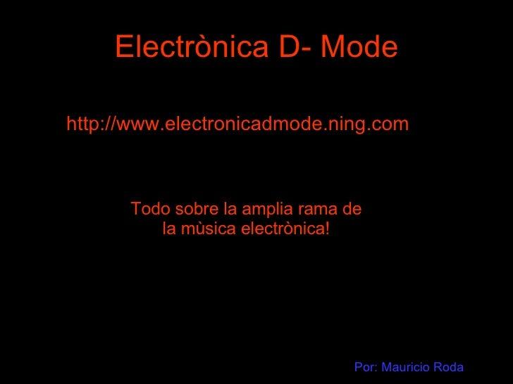 Electrònica D- Mode http://www.electronicadmode.ning.com Todo sobre la amplia rama de la mùsica electrònica! Por: Mauricio...