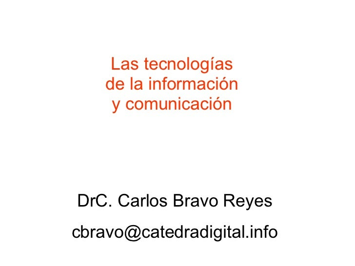 Las tecnologías de la información y comunicación DrC. Carlos Bravo Reyes [email_address]