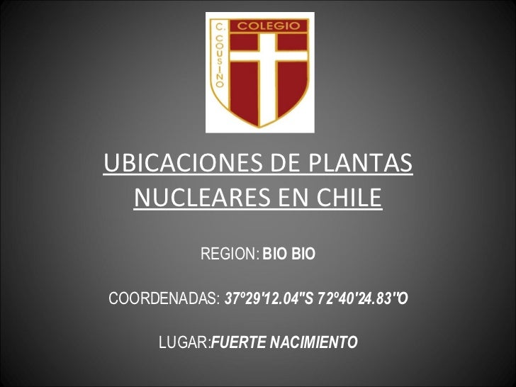 UBICACIONES DE PLANTAS NUCLEARES EN CHILE REGION:  BIO BIO COORDENADAS:  37º29'12.04''S 72º40'24.83''O LUGAR: FUERTE NACIM...