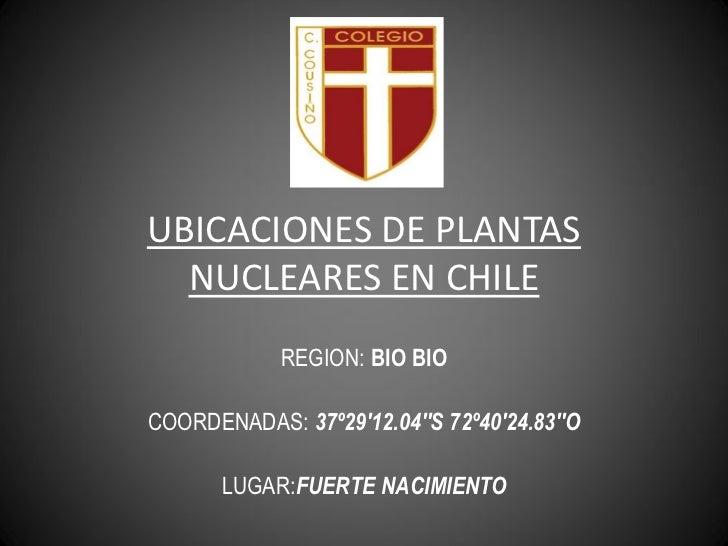 UBICACIONES DE PLANTAS   NUCLEARES EN CHILE             REGION: BIO BIO  COORDENADAS: 37º29'12.04''S 72º40'24.83''O       ...