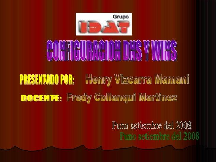 CONFIGURACION DNS Y WINS  PRESENTADO POR: Henry Vizcarra Mamani DOCENTE: Fredy Collanqui Martinez Puno setiembre del 2008