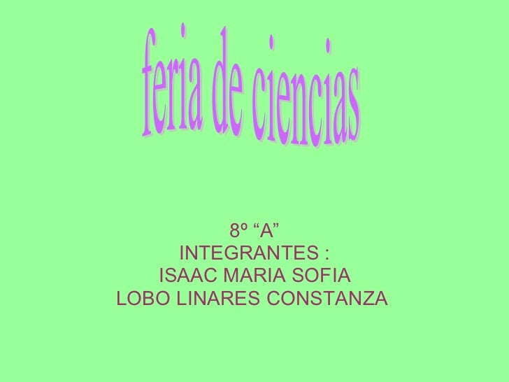 "8º ""A"" INTEGRANTES : ISAAC MARIA SOFIA LOBO LINARES CONSTANZA  feria de ciencias"