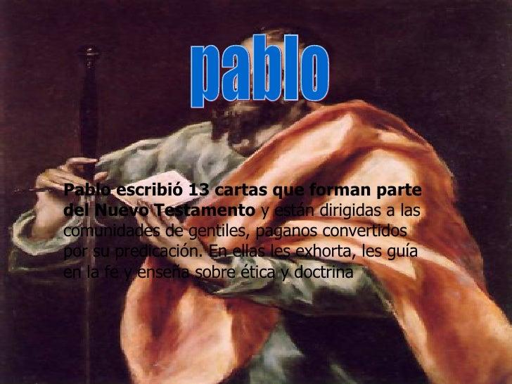 Pablo escribió 13 cartas que forman parte del Nuevo Testamento  y están dirigidas a las comunidades de gentiles, paganos c...