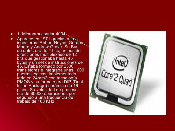 <ul><li>1 -Microprocesador 4004 </li></ul><ul><li>Aparece en 1971 gracias a tres ingenieros: Robert Noyce, Gordon Moore y ...