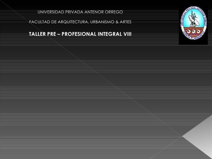 UNIVERSIDAD PRIVADA ANTENOR ORREGO FACULTAD DE ARQUITECTURA, URBANISMO & ARTES TALLER PRE – PROFESIONAL INTEGRAL VIII