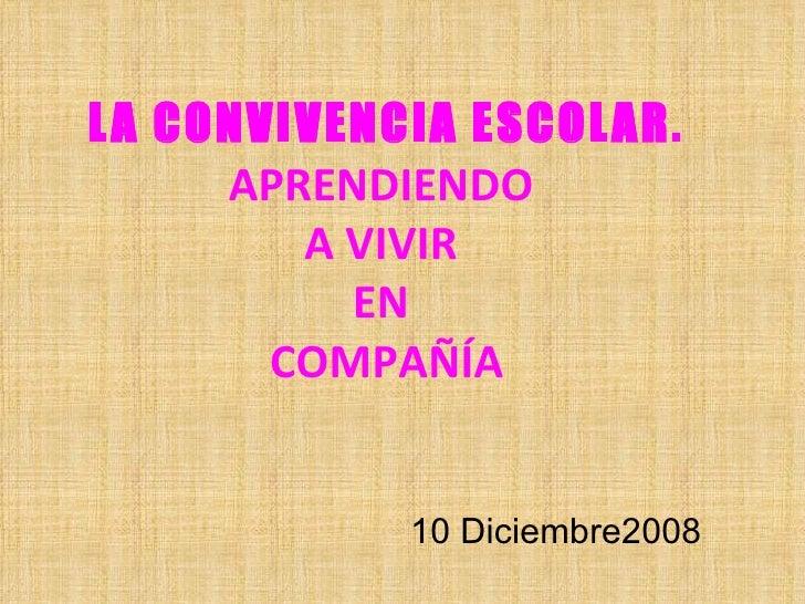LA CONVIVENCIA ESCOLAR. APRENDIENDO  A VIVIR  EN  COMPAÑÍA 10 Diciembre2008