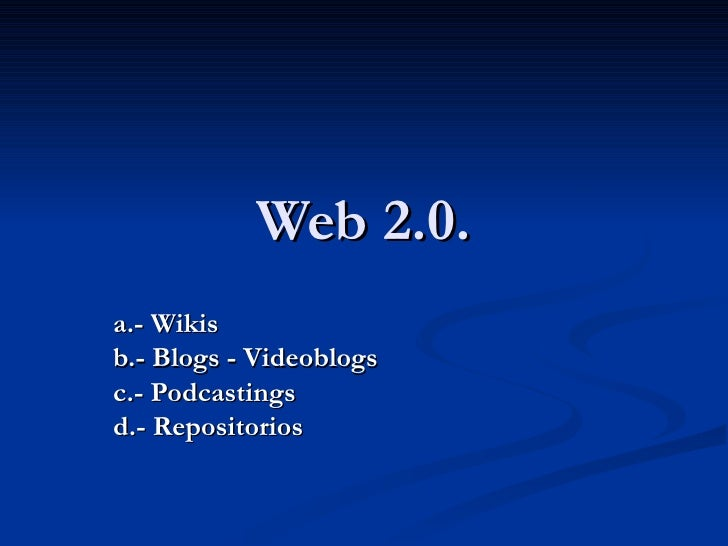 Web 2.0. a.- Wikis b.- Blogs - Videoblogs c.- Podcastings d.- Repositorios