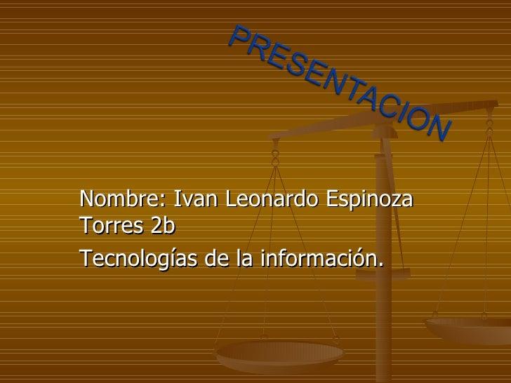 Nombre: Ivan Leonardo Espinoza Torres 2b Tecnologías de la información.