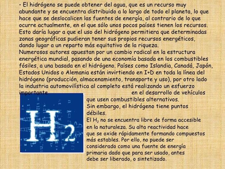 <ul><li>El hidrógeno se puede obtener del agua, que es un recurso muy abundante y se encuentra distribuido a lo largo de t...