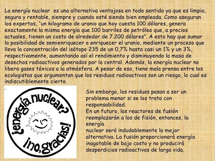 La energía nuclear  es una alternativa ventajosa en todo sentido ya que es limpia, segura y rentable, siempre y cuando est...