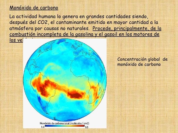 Monóxido de carbono   La actividad humana lo genera en grandes cantidades siendo, después del CO2, el contaminante emitido...