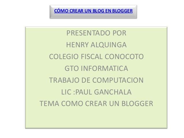 CÓMO CREAR UN BLOG EN BLOGGER       PRESENTADO POR       HENRY ALQUINGA  COLEGIO FISCAL CONOCOTO      GTO INFORMATICA  TRA...