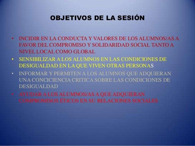 OBJETIVOS DE LA SESIÓN• INCIDIR EN LA CONDUCTA Y VALORES DE LOS ALUMNOS/AS A  FAVOR DEL COMPROMISO Y SOLIDARIDAD SOCIAL TA...