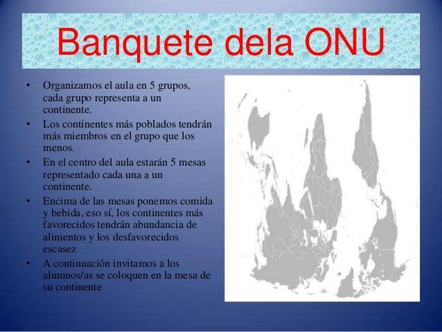 Banquete dela ONU•   Organizamos el aula en 5 grupos,    cada grupo representa a un    continente.•   Los continentes más ...