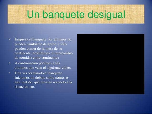 Un banquete desigual•   Empieza el banquete, los alumnos no    pueden cambiarse de grupo y sólo    pueden comer de la mesa...