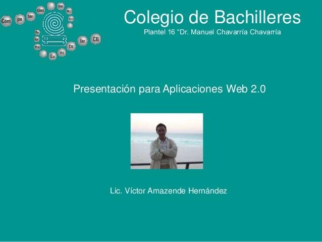 """Colegio de Bachilleres               Plantel 16 """"Dr. Manuel Chavarría ChavarríaPresentación para Aplicaciones Web 2.0     ..."""