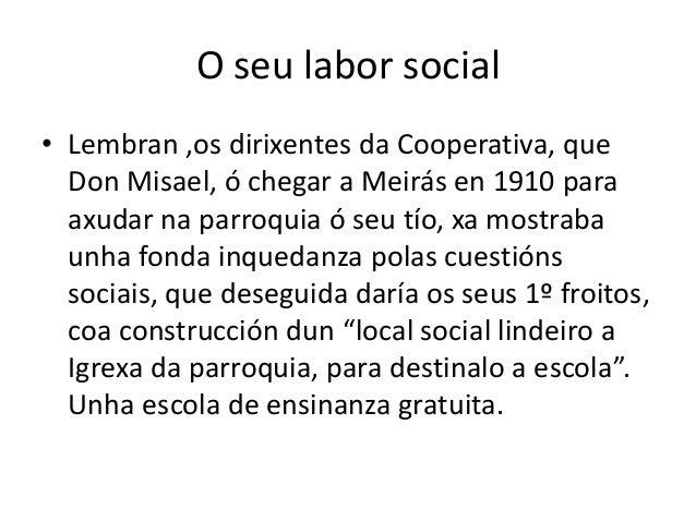 O seu labor social• Lembran ,os dirixentes da Cooperativa, que  Don Misael, ó chegar a Meirás en 1910 para  axudar na parr...