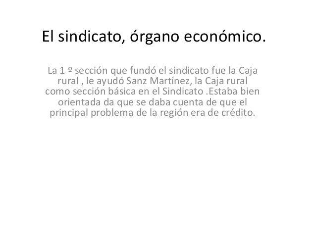 El sindicato, órgano económico.La 1 º sección que fundó el sindicato fue la Caja   rural , le ayudó Sanz Martínez, la Caja...