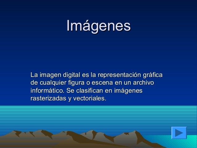 ImágenesLa imagen digital es la representación gráficade cualquier figura o escena en un archivoinformático. Se clasifican...