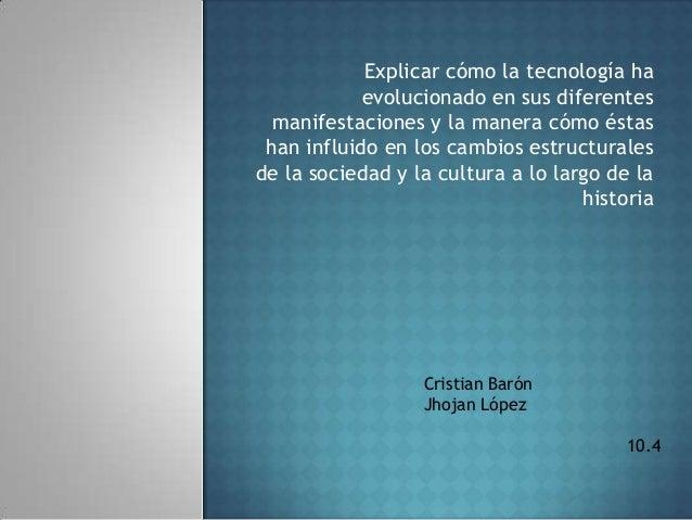 Explicar cómo la tecnología ha            evolucionado en sus diferentes  manifestaciones y la manera cómo éstas han influ...