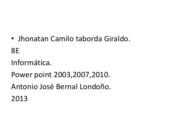 • Jhonatan Camilo taborda Giraldo.8EInformática.Power point 2003,2007,2010.Antonio José Bernal Londoño.2013