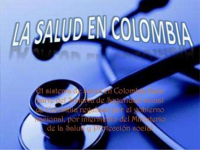 El sistema de salud en Colombia haceparte del Sistema de Seguridad socialde Colombia regulado por el gobiernonacional, por...