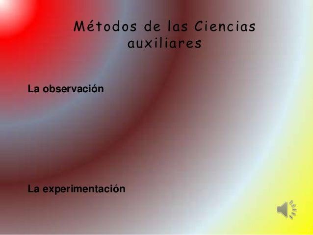 Métodos de las Ciencias              auxiliaresLa observaciónLa experimentación