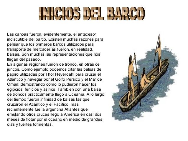 Las canoas fueron, evidentemente, el antecesorindiscutible del barco. Existen muchas razones parapensar que los primeros b...