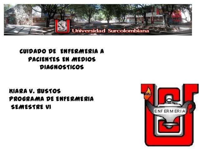 CUIDADO DE ENFERMERIA A     PACIENTES EN MEDIOS        DIAGNOSTICOSKIARA V. BUSTOSPROGRAMA DE ENFERMERIASEMESTRE VI
