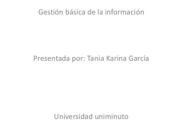Gestión básica de la informaciónPresentada por: Tania Karina García      Universidad uniminuto