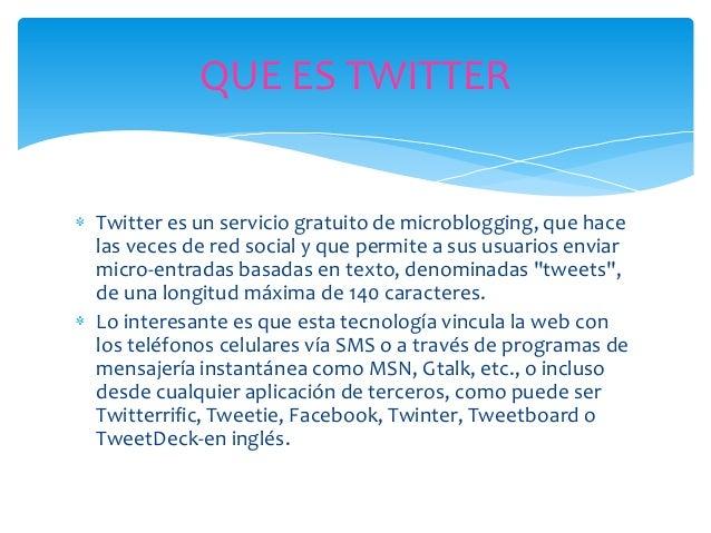 TWITTERTwitter es una red social de mensajería, esto es, el usuario notiene un perfil en el que subir sus fotos, vídeos y ...