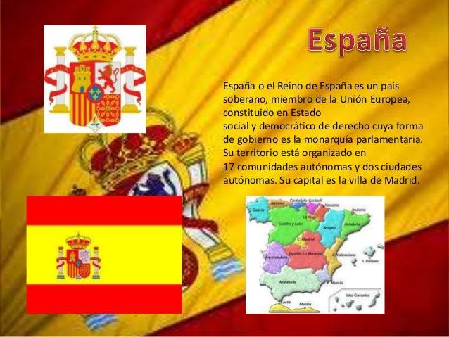 España o el Reino de España es un paíssoberano, miembro de la Unión Europea,constituido en Estadosocial y democrático de d...