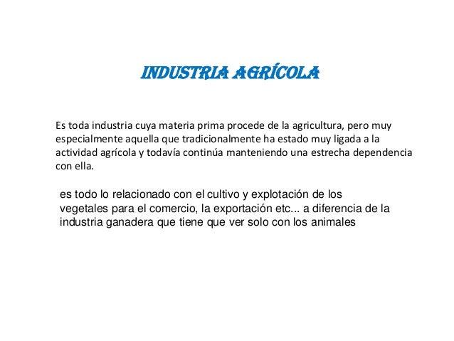 industria AgrícolaEs toda industria cuya materia prima procede de la agricultura, pero muyespecialmente aquella que tradic...